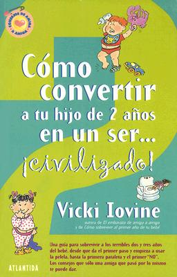 Como Convertir A Tu Hijo de 2 Anos en un Ser...Civilizado! - Iovine, Vicki, and Zilli, Edith (Translated by)