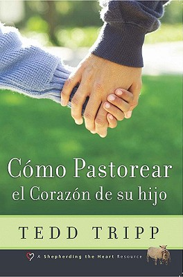 Como Pastorear el Corazon de su Hijo - Tripp, Tedd, Dr., and Raimundo, Josue (Translated by)