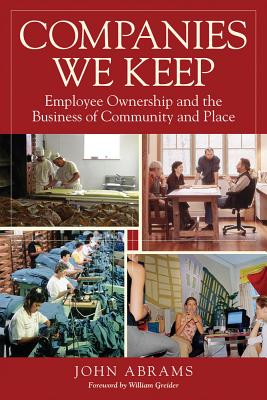Companies We Keep: Employee Ownership and the Business of Community and Place, 2nd Edition - Abrams, John, and Greider, William (Foreword by)