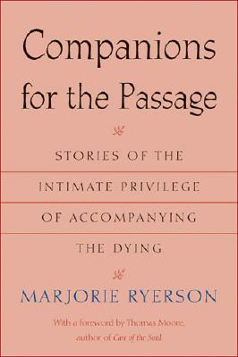 Companions for the Passage: Stories of the Intimate Privilege of Accompanying the Dying - Ryerson, Marjorie, and Moore, Thomas (Foreword by)