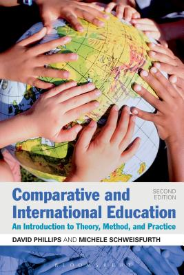 Comparative and International Education: An Introduction to Theory, Method, and Practice - Phillips, David, and Schweisfurth, Michele