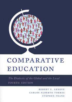Comparative Education: The Dialectic of the Global and the Local - Arnove, Robert F. (Editor), and Torres, Carlos Alberto (Editor), and Franz, Stephen (Editor)