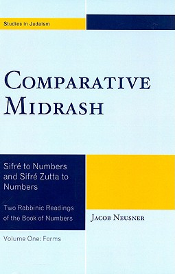 Comparative Midrash, Volume One: Forms: Sifre to Numbers and Sifre Zutta to Numbers: Two Rabbinic Readings of the Book of Numbers - Neusner, Jacob, PhD