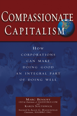 Compassionate Capitalism: How Corporations Can Make Doing Good an Integral Part of Doing Well - Benioff, Marc, and Southwick, Karen, and Hassenfeld, Alan G (Foreword by)