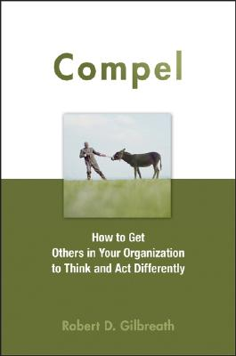 Compel: How to Get Others in Your Organization to Think and Act Differently - Gilbreath, Robert D