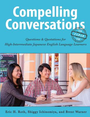 Compelling Conversations-Japan: Questions and Quotations for High Intermediate Japanese English Language Learners - Roth, Eric H, and Ichinomiya, Shiggy, and Warner, Brent