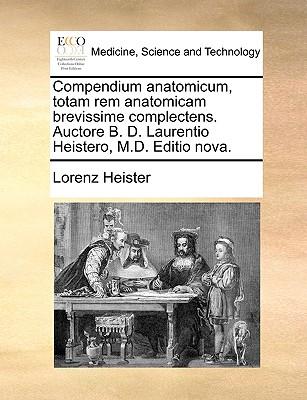 Compendium Anatomicum, Totam Rem Anatomicam Brevissime Complectens. Auctore B. D. Laurentio Heistero, M.D. Editio Nova. - Heister, Lorenz