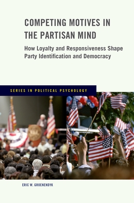 Competing Motives in the Partisan Mind: How Loyalty and Responsiveness Shape Party Identification and Democracy - Groenendyk, Eric W