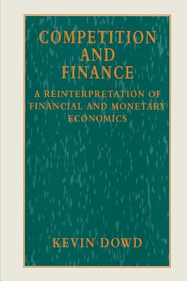 Competition and Finance: A Reinterpretation of Financial and Monetary Economics - Dowd, Kevin K.