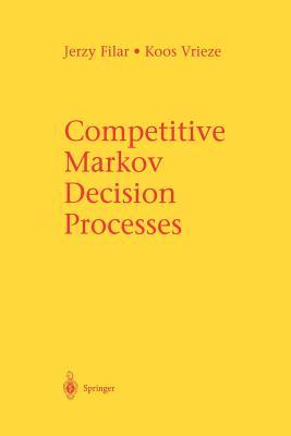 Competitive Markov Decision Processes - Filar, Jerzy, and Vrieze, Koos