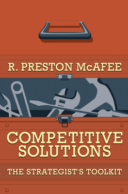 Competitive Solutions: The Strategist's Toolkit - McAfee, R Preston