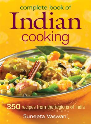 Complete Book of Indian Cooking: 350 Recipes from the Regions of India - Vaswani, Suneeta