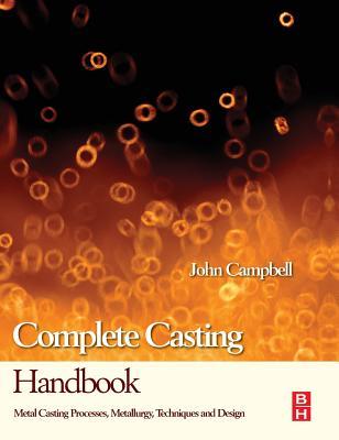 Complete Casting Handbook: Metal Casting Processes, Metallurgy, Techniques and Design - Campbell, John