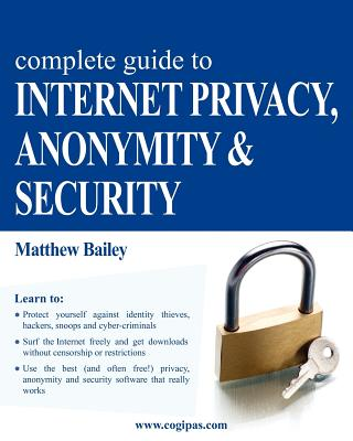 Complete Guide to Internet Privacy, Anonymity & Security - Bailey, Matthew