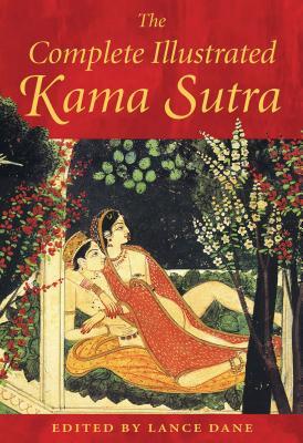 Complete Illustrated Kama Sutra - Vatsyayana, Mallanaga, and Dane, Lance (Editor)