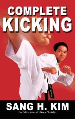 Complete Kicking: The Ultimate Guide to Kicks for Martial Arts Self-Defense & Combat Sports - Kim, Sang H