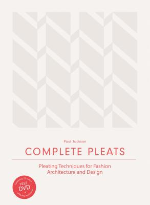 Complete Pleats: Pleating Techniques for Fashion, Architecture and Design - Jackson, Paul, and Docter, Pete (Foreword by)