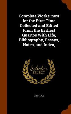Complete Works; Now for the First Time Collected and Edited from the Earliest Quartos with Life, Bibliography, Essays, Notes, and Index, - Lyly, John