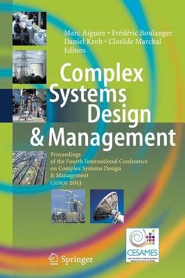 Complex Systems Design & Management: Proceedings of the Fourth International Conference on Complex Systems Design & Management Csd&m 2013 - Aiguier, Marc (Editor), and Boulanger, Frederic (Editor), and Krob, Daniel (Editor)