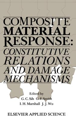 Composite Material Response: Constitutive Relations and Damage Mechanisms - Sih, George C (Editor), and Smith, G F (Editor), and Marshall, I H (Editor)