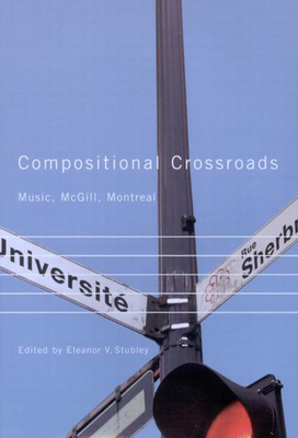 Compositional Crossroads: Music, McGill, Montreal - Stubley, Eleanor V (Editor)
