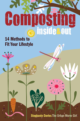 Composting Inside and Out: The Comprehensive Guide to Reusing Trash, Saving Money and Enjoying the Benefits of Organic Gardening - Davies, Stephanie