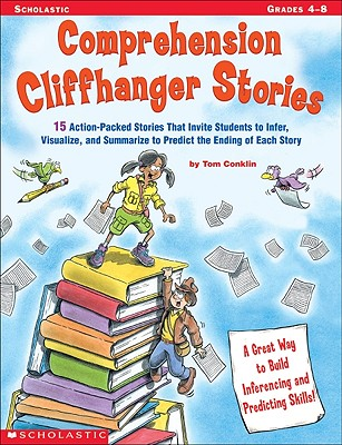 Comprehension Cliffhanger Stories: 15 Action-Packed Stories That Invite Students to Infer, Visualize, and Summarize to Predict the Ending of Each Story - Conklin, Tom