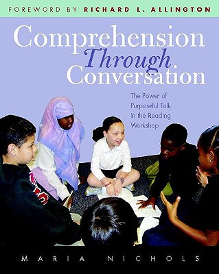 Comprehension Through Conversation: The Power of Purposeful Talk in the Reading Workshop - Nichols, Maria, and Allington, Richard L (Foreword by)