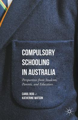 Compulsory Schooling in Australia: Perspectives from Students, Parents, and Educators - Reid, Carol, and Watson, Katherine
