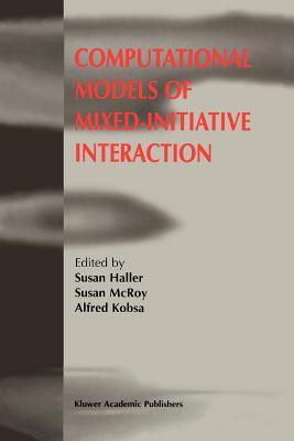 Computational Models of Mixed-Initiative Interaction - Haller, Susan (Editor), and McRoy, Susan (Editor), and Kobsa, Alfred (Editor)