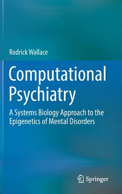 Computational Psychiatry: A Systems Biology Approach to the Epigenetics of Mental Disorders - Wallace, Rodrick
