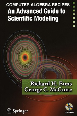 Computer Algebra Recipes: An Advanced Guide to Scientific Modeling - Enns, Richard H, and McGuire, George C