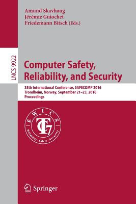 Computer Safety, Reliability, and Security: 35th International Conference, Safecomp 2016, Trondheim, Norway, September 21-23, 2016, Proceedings - Skavhaug, Amund (Editor), and Guiochet, Jeremie (Editor), and Bitsch, Friedemann (Editor)