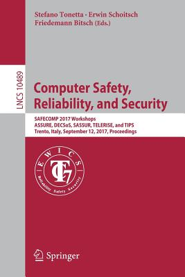Computer Safety, Reliability, and Security: Safecomp 2017 Workshops, Assure, Decsos, Sassur, Telerise, and Tips, Trento, Italy, September 12, 2017, Proceedings - Tonetta, Stefano (Editor), and Schoitsch, Erwin (Editor), and Bitsch, Friedemann (Editor)