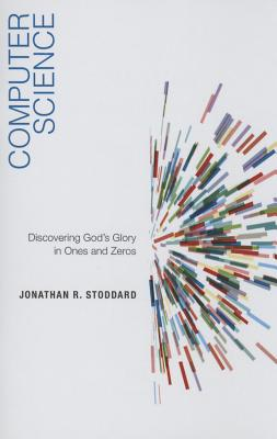 Computer Science: Discovering God's Glory in Ones and Zeros - Stoddard, Jonathan R