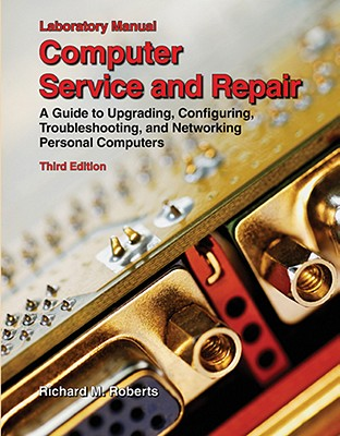 Computer Service and Repair, Laboratory Manual: A Guide to Upgrading, Configuring, Troubleshooting, and Networking Personal Computers - Roberts, Richard M