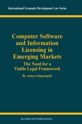 Computer Software and Information Licensing in Emerging Markets: The Needs for a Viable Legal Framework - Singsangob, Aunya
