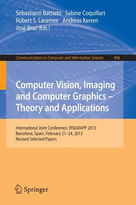 Computer Vision, Imaging and Computer Graphics: Theory and Applications: International Joint Conference, VISIGRAPP 2013, Barcelona, Spain, February 21-24, 2013, Revised Selected Papers - Battiato, Sebastiano (Editor), and Coquillart, Sabine (Editor), and Laramee, Robert S. (Editor)