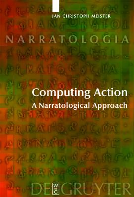 Computing Action: A Narratological Approach - Meister, Jan Christoph, and Ryan, Marie-Laure (Foreword by), and Matthews, Alastair (Translated by)