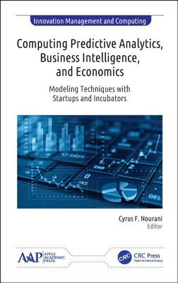 Computing Predictive Analytics, Business Intelligence, and Economics: Modeling Techniques with Start-Ups and Incubators - Nourani, Cyrus F (Editor)