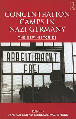 Concentration Camps in Nazi Germany: The New Histories - Wachsmann, Nikolaus (Editor), and Caplan, Jane (Editor)