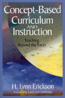 Concept-Based Curriculum and Instruction: Teaching Beyond the Facts - Erickson, H Lynn