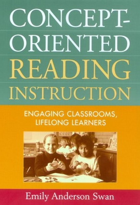 Concept-Oriented Reading Instruction: Engaging Classrooms, Lifelong Learners - Swan, Emily Anderson, PhD