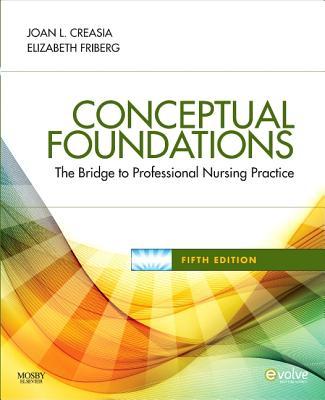 Conceptual Foundations: The Bridge to Professional Nursing Practice - Creasia, Joan L, PhD, RN, and Friberg, Elizabeth E, RN