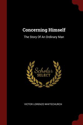 Concerning Himself: The Story of an Ordinary Man - Whitechurch, Victor Lorenzo