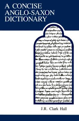Concise Anglo-Saxon Dict 4/E - Hall, J R Clark, and Hall, Clark J R, and Clark-Hall, J R