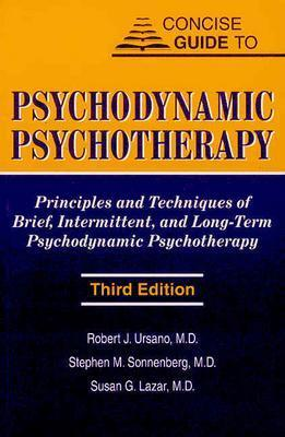 Concise Guide to Psychodynamic Psychotherapy: Principles and Techniques of Brief, Intermittent, and Long-Term Psychodynamic Psychotherapy - Ursano, Robert J, Professor, M.D., and Sonnenberg, Stephen M, Dr., M.D., and Lazar, Susan G