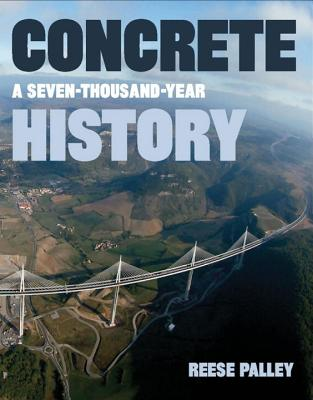 Concrete: A Seven-Thousand-Year History - Palley, Reese