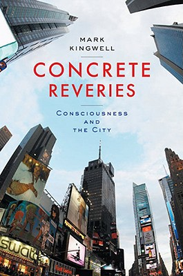 Concrete Reveries: Consciousness and the City - Kingwell, Mark