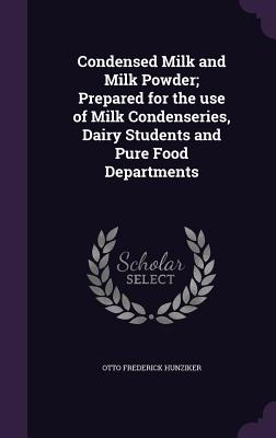 Condensed Milk and Milk Powder; Prepared for the Use of Milk Condenseries, Dairy Students and Pure Food Departments - Hunziker, Otto Frederick